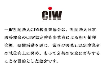 一般社団法人CIW検査業協会は、社団法人日本溶接協会のCIW認定検査事業者による相互情報交換、研鑽活動を通じ、業界の啓蒙と認定事業者の地位向上に努め、もって公共の安全に寄与することを目的とした協会です。